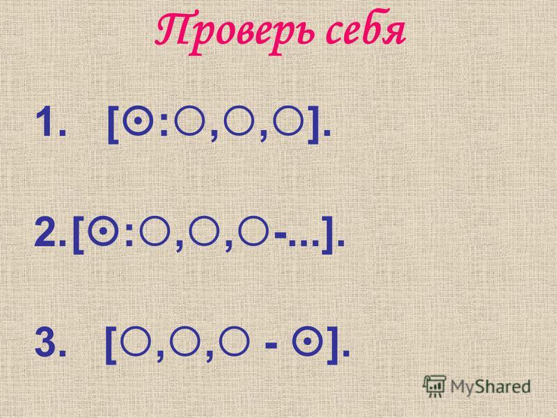 Проверь себя 1. [ :,, ]. 2.[ :,, -...]. 3. [,, - ].