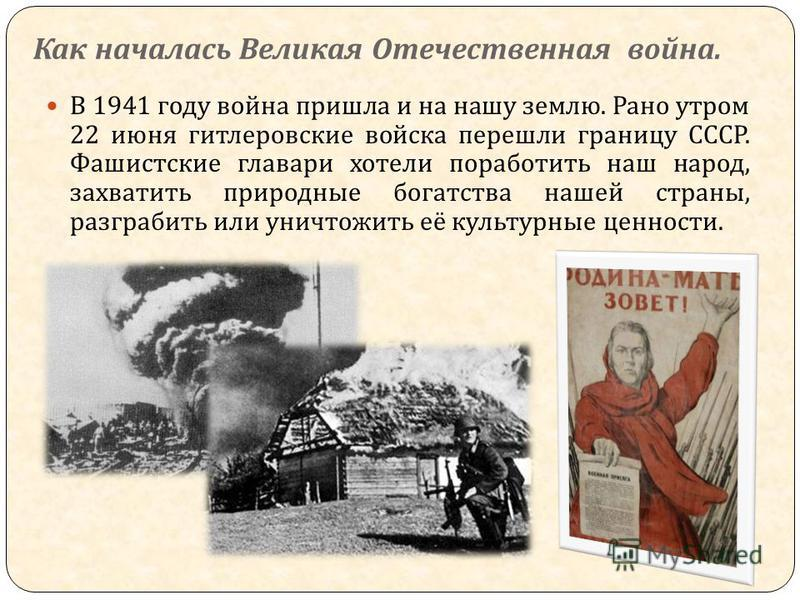 Как началась Великая Отечественная война. В 1941 году война пришла и на нашу землю. Рано утром 22 июня гитлеровские войска перешли границу СССР. Фашистские главари хотели поработить наш народ, захватить природные богатства нашей страны, разграбить ил