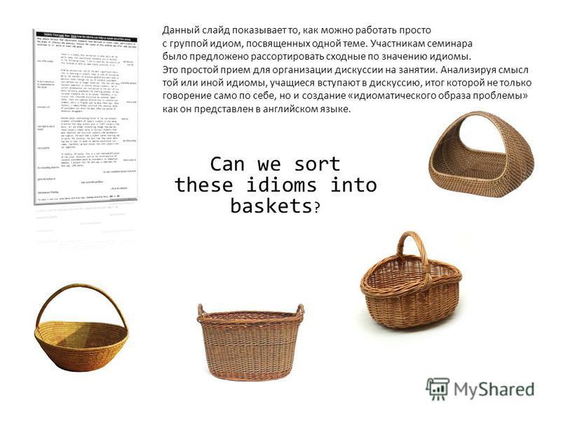 Can we sort these idioms into baskets ? Данный слайд показывает то, как можно работать просто с группой идиом, посвященных одной теме. Участникам семинара было предложено рассортировать сходные по значению идиомы. Это простой прием для организации ди
