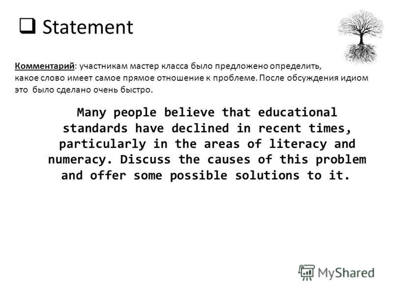 Statement Many people believe that educational standards have declined in recent times, particularly in the areas of literacy and numeracy. Discuss the causes of this problem and offer some possible solutions to it. Комментарий: участникам мастер кла