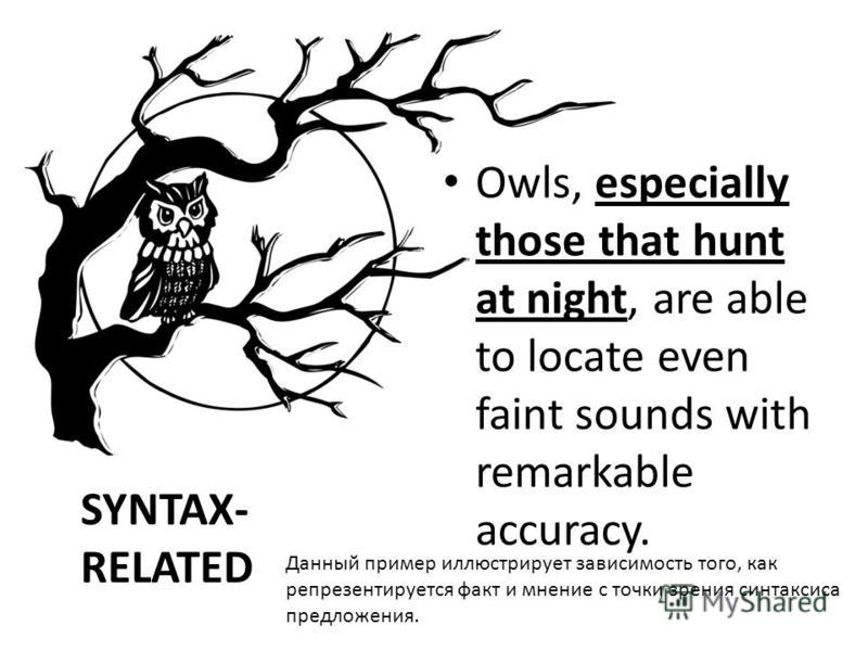SYNTAX- RELATED Owls, especially those that hunt at night, are able to locate even faint sounds with remarkable accuracy. Данный пример иллюстрирует зависимость того, как репрезентируется факт и мнение с точки зрения синтаксиса предложения.