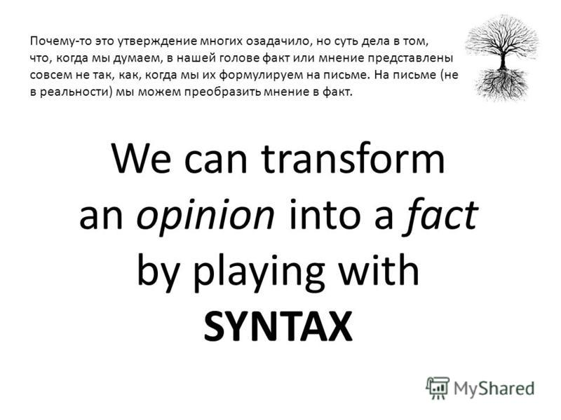 We can transform an opinion into a fact by playing with SYNTAX Почему-то это утверждение многих озадачило, но суть дела в том, что, когда мы думаем, в нашей голове факт или мнение представлены совсем не так, как, когда мы их формулируем на письме. На