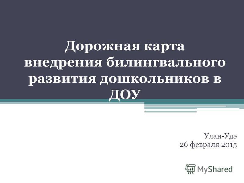 Дорожная карта внедрения билингвального развития дошкольников в ДОУ Улан-Удэ 26 февраля 2015