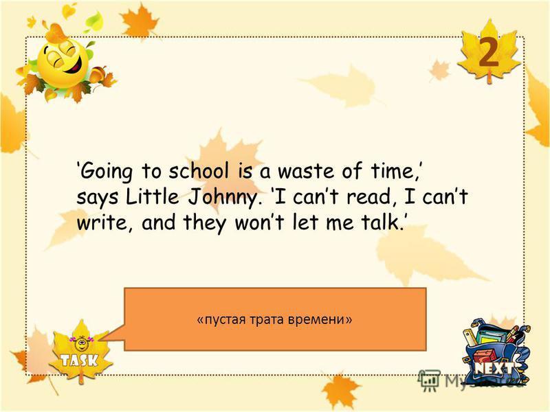 Teacher: Where's your text book? Student: At home. Teacher: What's it doing there? Student: Having a better day than I am. 1 Каких слов не хватает в последнем предложении, чтобы оно стало полным? It is (речь идет о книге) Щелкните по надписи TASK оди