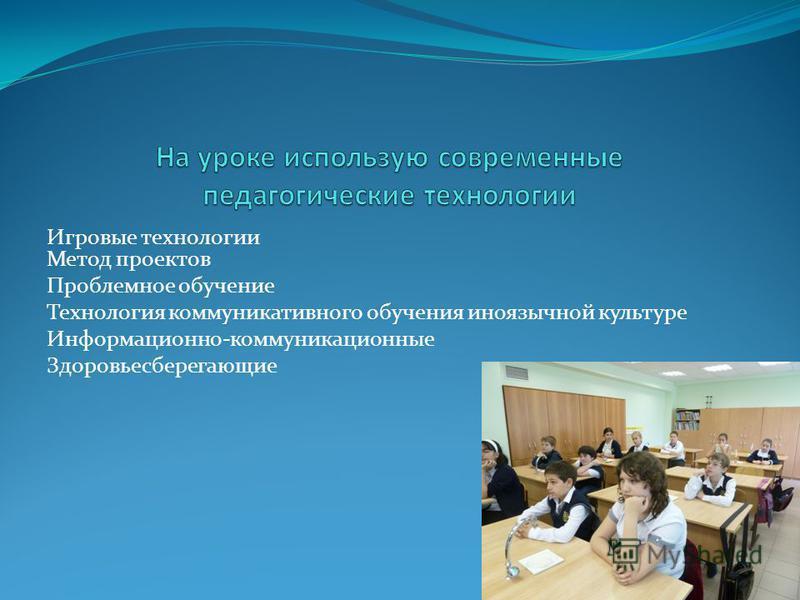 Игровые технологии Метод проектов Проблемное обучение Технология коммуникативного обучения иноязычной культуре Информационно-коммуникационные Здоровьесберегающие