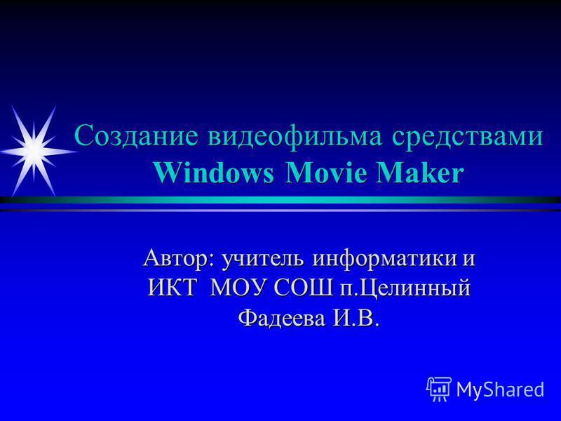Создание видеофильма средствами Windows Movie Maker Автор: учитель информатики и ИКТ МОУ СОШ п.Целинный Фадеева И.В.