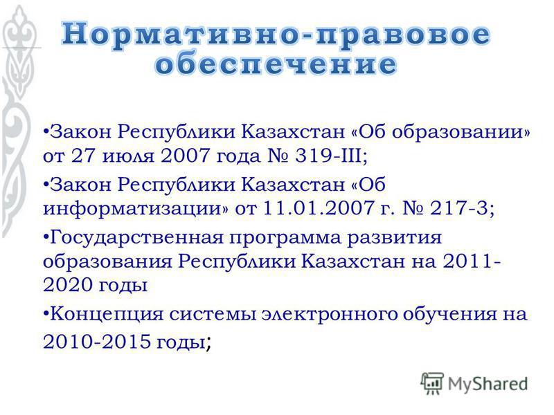Закон Республики Казахстан «Об образовании» от 27 июля 2007 года 319-III; Закон Республики Казахстан «Об информатизации» от 11.01.2007 г. 217-3; Государственная программа развития образования Республики Казахстан на 2011- 2020 годы Концепция системы