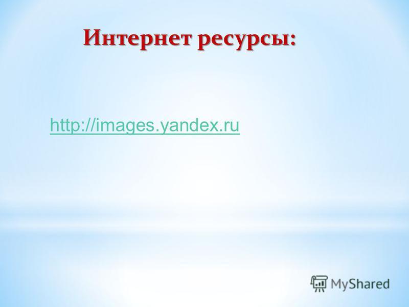 Интернет ресурсы: http://images.yandex.ru