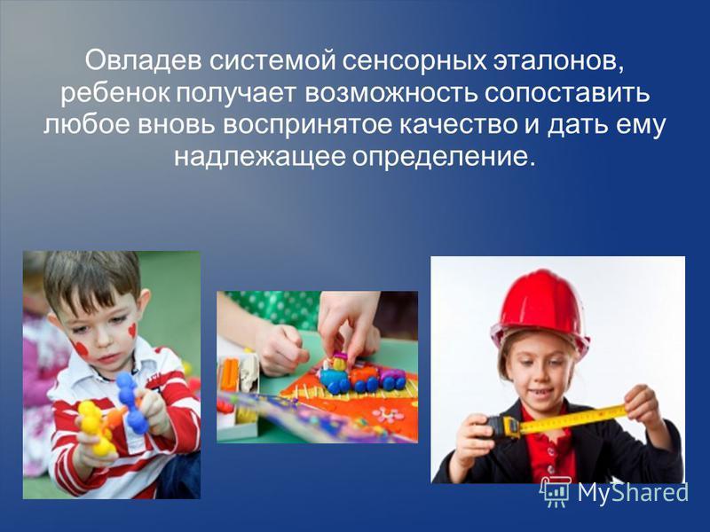 Овладев системой сенсорных эталонов, ребенок получает возможность сопоставить любое вновь воспринятое качество и дать ему надлежащее определение.