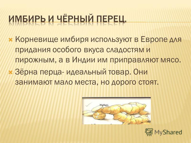 Корневище имбиря используют в Европе для придания особого вкуса сладостям и пирожным, а в Индии им приправляют мясо. Зёрна перца- идеальный товар. Они занимают мало места, но дорого стоят.