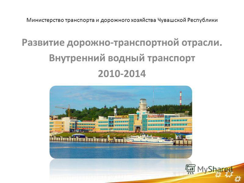 Министерство транспорта и дорожного хозяйства Чувашской Республики Развитие дорожно-транспортной отрасли. Внутренний водный транспорт 2010-2014