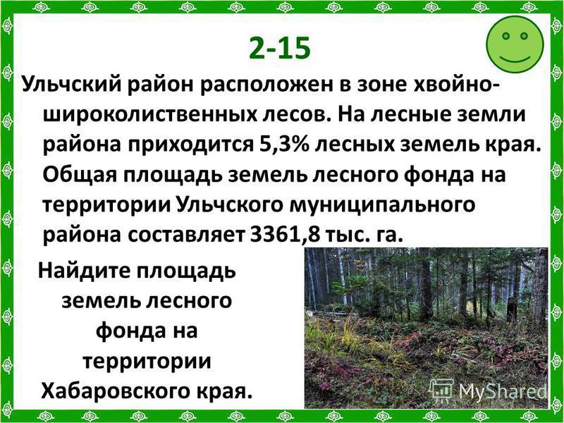2-15 Ульчский район расположен в зоне хвойно- широколиственных лесов. На лесные земли района приходится 5,3% лесных земель края. Общая площадь земель лесного фонда на территории Ульчского муниципального района составляет 3361,8 тыс. га. Найдите площа