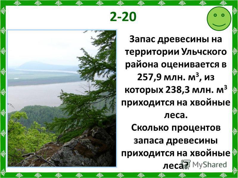 2-20 Запас древесины на территории Ульчского района оценивается в 257,9 млн. м 3, из которых 238,3 млн. м 3 приходится на хвойные леса. Сколько процентов запаса древесины приходится на хвойные леса?