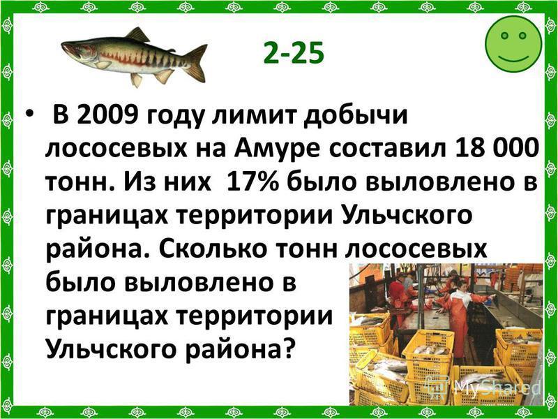 2-25 В 2009 году лимит добычи лососевых на Амуре составил 18 000 тонн. Из них 17% было выловлено в границах территории Ульчского района. Сколько тонн лососевых было выловлено в границах территории Ульчского района?