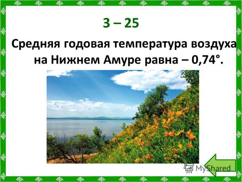 3 – 25 Средняя годовая температура воздуха на Нижнем Амуре равна – 0,74°.