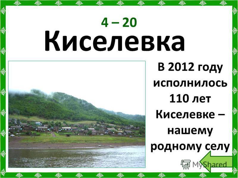 4 – 20 Киселевка В 2012 году исполнилось 110 лет Киселевке – нашему родному селу