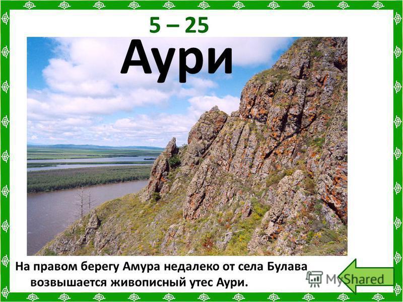 5 – 25 На правом берегу Амура недалеко от села Булава возвышается живописный утес Аури. Аури