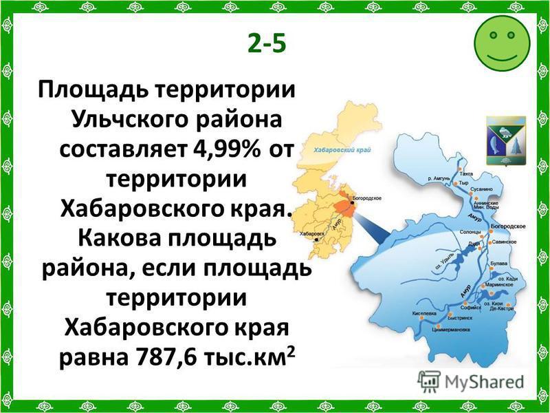 2-5 Площадь территории Ульчского района составляет 4,99% от территории Хабаровского края. Какова площадь района, если площадь территории Хабаровского края равна 787,6 тыс.км 2