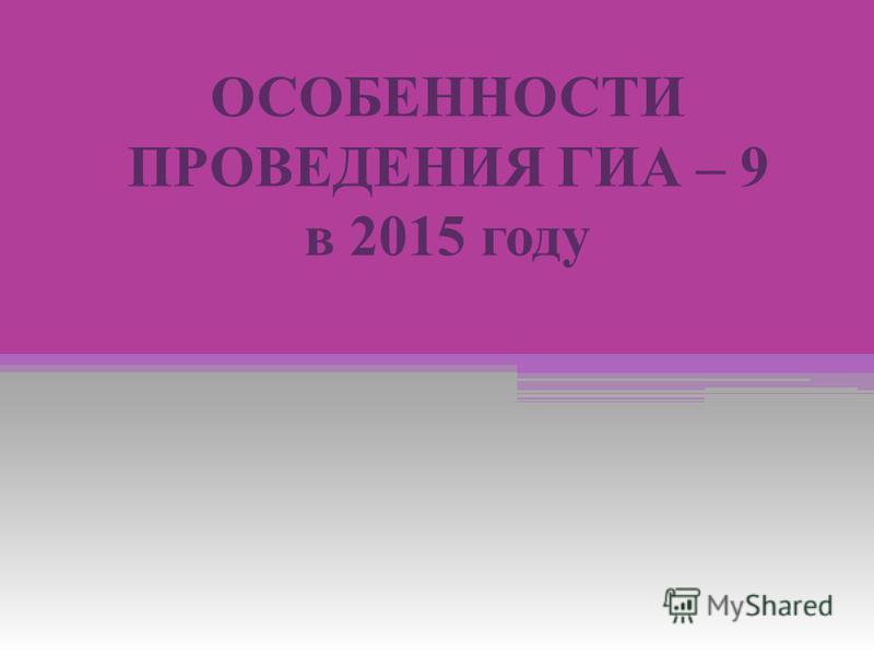 ОСОБЕННОСТИ ПРОВЕДЕНИЯ ГИА – 9 в 2015 году