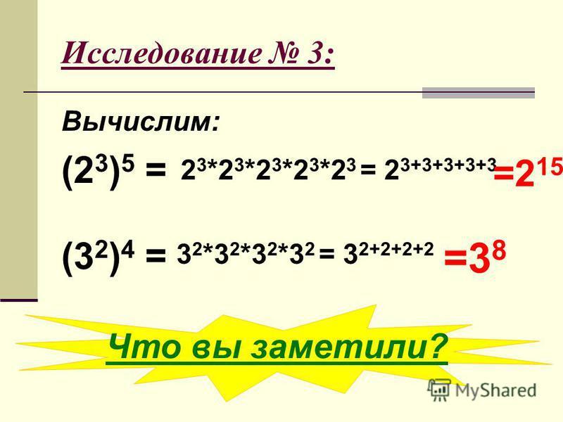 Исследование 3: Вычислим: (2 3 ) 5 = (3 2 ) 4 = 2 3 *2 3 *2 3 *2 3 *2 3 = 2 3+3+3+3+3 =2 15 =3 8 Что вы заметили? 3 2 *3 2 *3 2 *3 2 = 3 2+2+2+2