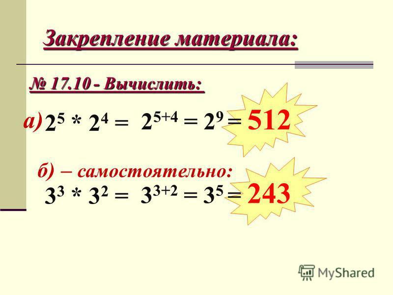 Закрепление материала: 17.10 - Вычислить: 17.10 - Вычислить: б) – самостоятельно: а) 2 5 * 2 4 = 2 5+4 = 2 9 = 512 3 3 * 3 2 = 3 3+2 = 3 5 = 243