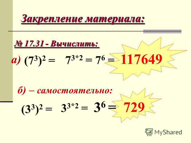 Закрепление материала: 17.31 - Вычислить: 17.31 - Вычислить: б) – самостоятельно: а) (7 3 ) 2 = 7 3*2 = 7 6 = 117649 (3 3 ) 2 = 3 3*2 = 3 6 = 729