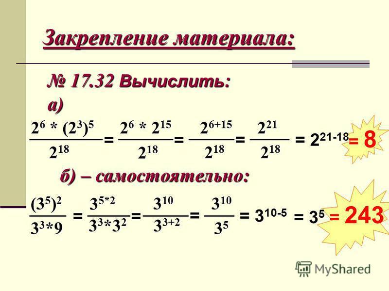 Закрепление материала: 17.32 Вычислить: 17.32 Вычислить:а) 2 6 * (2 3 ) 5 2 18 = 2 6 * 2 15 2 18 = 2 6+15 2 18 = 2 21 2 18 = 2 21-18 = 8 б) – самостоятельно: (3 5 ) 2 3 3 *9 = 3 5*2 3 3 *3 2 = 3 10 3 3+2 = 3 10 35353535 = 3 10-5 = 3 5 = 243