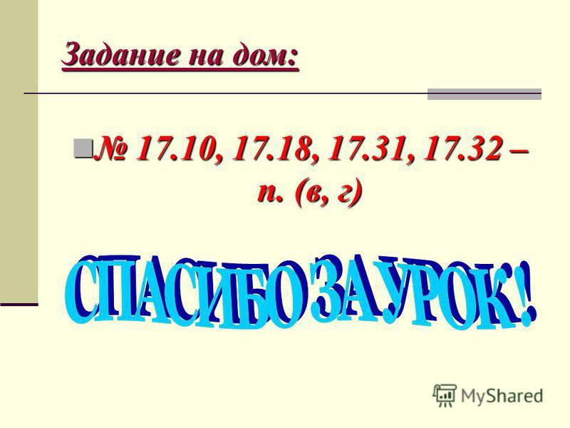 Задание на дом: 17.10, 17.18, 17.31, 17.32 – п. (в, г) 17.10, 17.18, 17.31, 17.32 – п. (в, г)