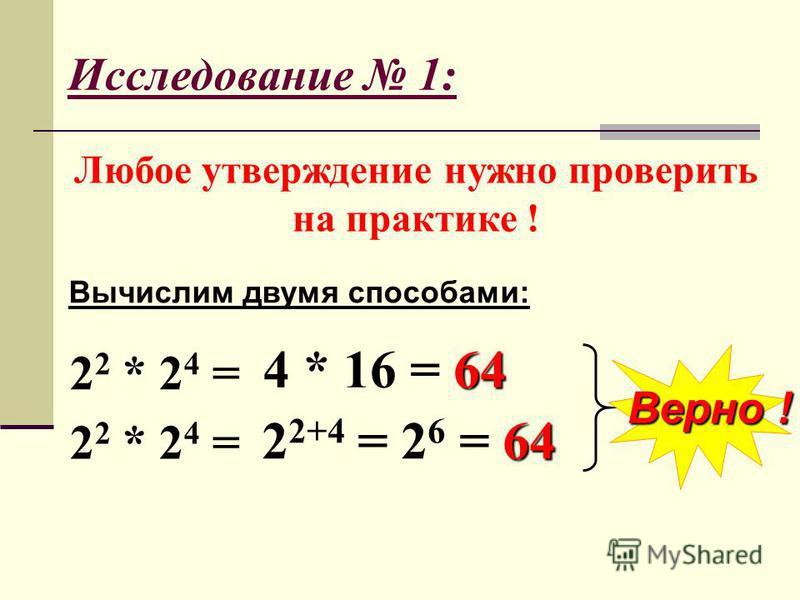 Исследование 1: Любое утверждение нужно проверить на практике ! 2 2 * 2 4 = Верно ! 64 4 * 16 = 64 64 2 2+4 = 2 6 = 64 Вычислим двумя способами:
