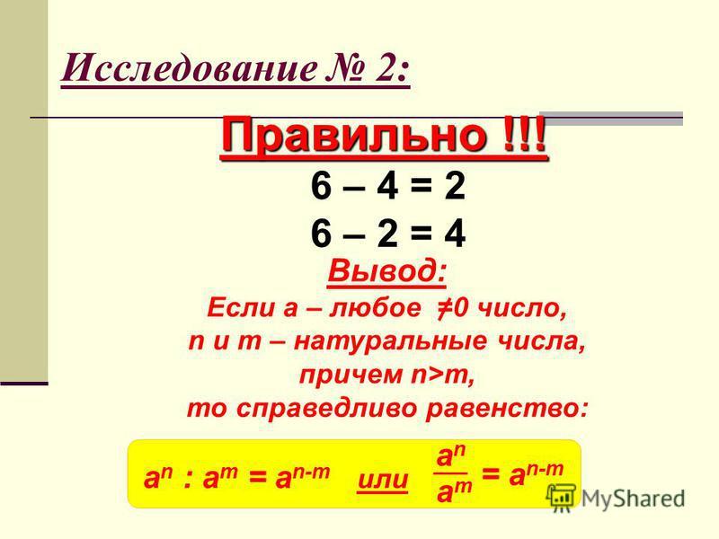 Исследование 2: Правильно !!! 6 – 4 = 2 6 – 2 = 4 Вывод: Если a – любое =0 число, n и m – натуральные числа, причем n>m, то справедливо равенство: a n : a m = a n-m или anan amam = a n-m