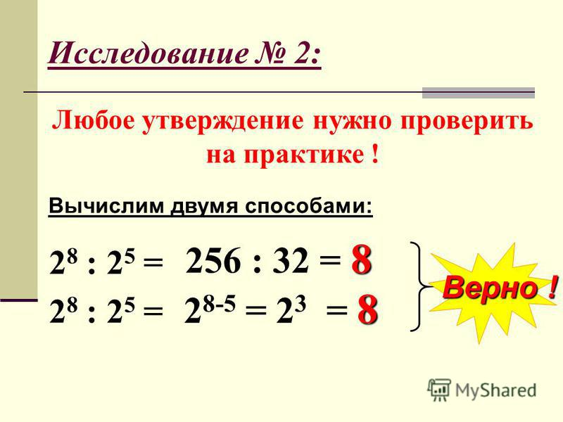 Исследование 2: Любое утверждение нужно проверить на практике ! Вычислим двумя способами: 2 8 : 2 5 = Верно ! 8 256 : 32 = 8 8 2 8-5 = 2 3 = 8