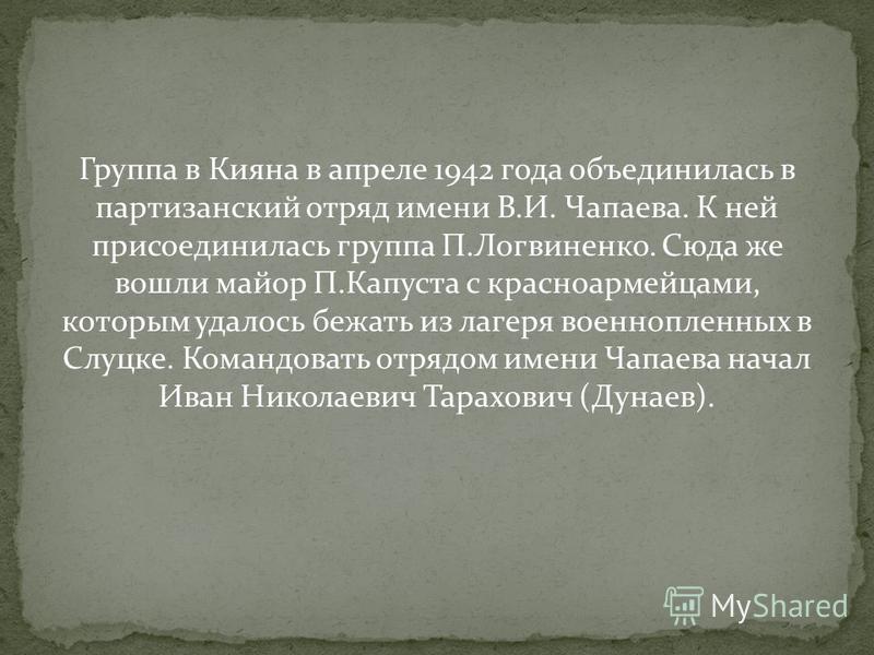 Группа в Кияна в апреле 1942 года объединилась в партизанский отряд имени В.И. Чапаева. К ней присоединилась группа П.Логвиненко. Сюда же вошли майор П.Капуста с красноармейцами, которым удалось бежать из лагеря военнопленных в Слуцке. Командовать от