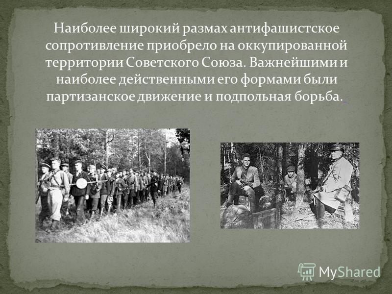 Наиболее широкий размах антифашистское сопротивление приобрело на оккупированной территории Советского Союза. Важнейшими и наиболее действенными его формами были партизанское движение и подпольная борьба.