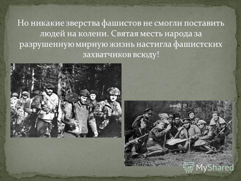 Но никакие зверства фашистов не смогли поставить людей на колени. Святая месть народа за разрушенную мирную жизнь настигла фашистских захватчиков всюду!