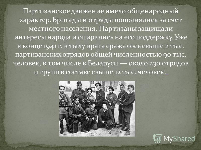 Партизанское движение имело общенародный характер. Бригады и отряды пополнялись за счет местного населения. Партизаны защищали интересы народа и опирались на его поддержку. Уже в конце 1941 г. в тылу врага сражалось свыше 2 тыс. партизанских отрядов