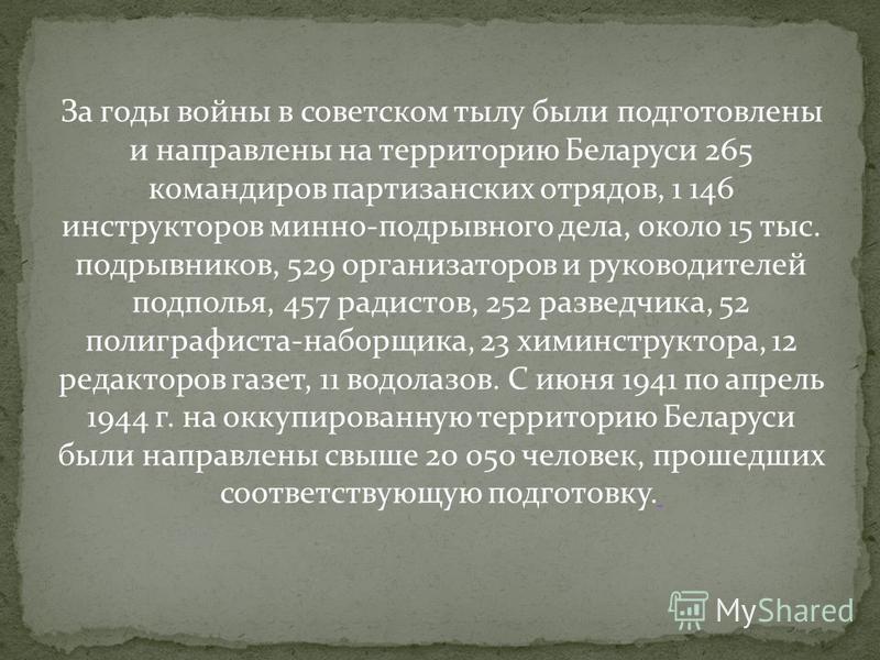 За годы войны в советском тылу были подготовлены и направлены на территорию Беларуси 265 командиров партизанских отрядов, 1 146 инструкторов минно-подрывного дела, около 15 тыс. подрывников, 529 организаторов и руководителей подполья, 457 радистов, 2