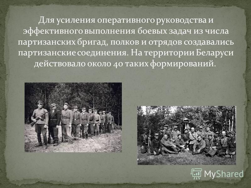 Для усиления оперативного руководства и эффективного выполнения боевых задач из числа партизанских бригад, полков и отрядов создавались партизанские соединения. На территории Беларуси действовало около 40 таких формирований.