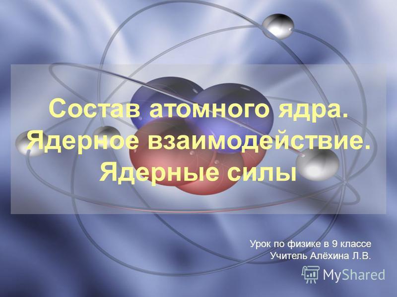 Состав атомного ядура. Ядерное взаимодействие. Ядерные силы Урок по физике в 9 классе Учитель Алёхина Л.В.
