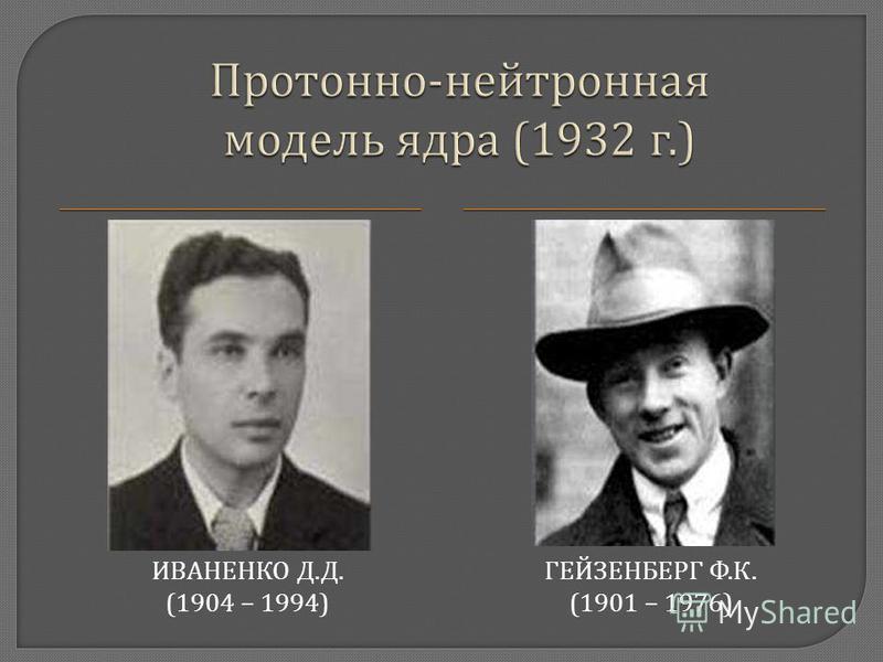 ИВАНЕНКО Д. Д. (1904 – 1994) ГЕЙЗЕНБЕРГ Ф. К. (1901 – 1976)