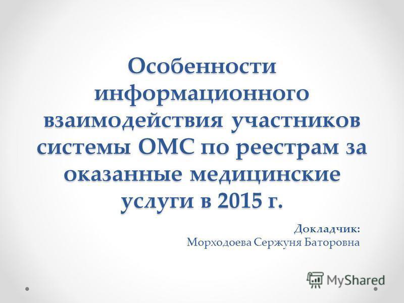 Особенности информационного взаимодействия участников системы ОМС по реестрам за оказанные медицинские услуги в 2015 г. Докладчик: Морходоева Сержуня Баторовна