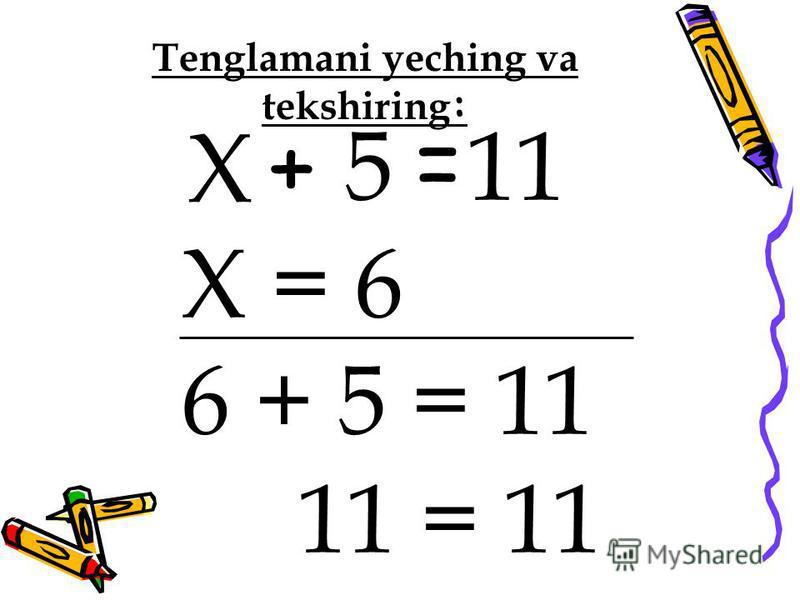 + 5 11 Х = 6 6 + 5 = 11 11 = 11 Tenglamani yeching va tekshiring : = Х
