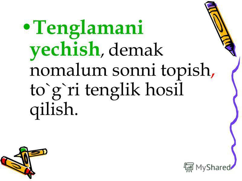 Tenglamani yechish, demak nomalum sonni topish, to`g`ri tenglik hosil qilish.