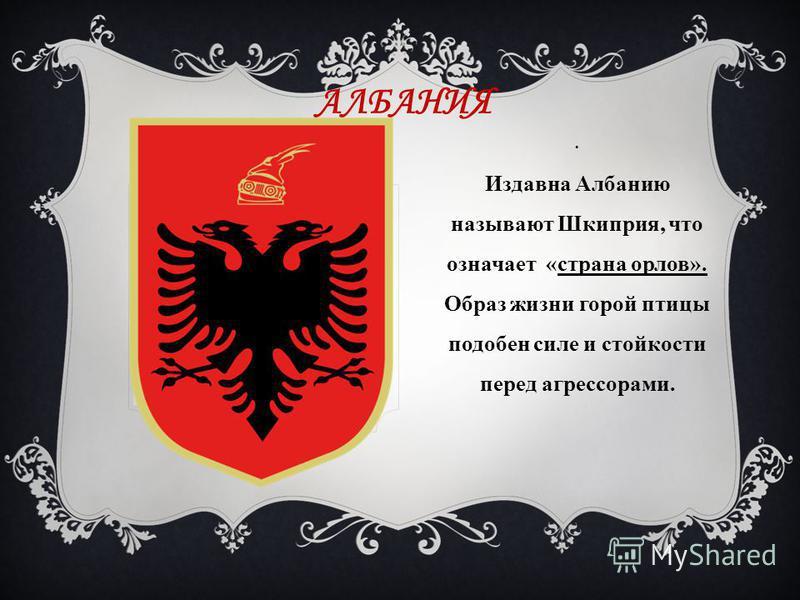 АЛБАНИЯ. Издавна Албанию называют Шкиприя, что означает «страна орлов». Образ жизни горой птицы подобен силе и стойкости перед агрессорами.