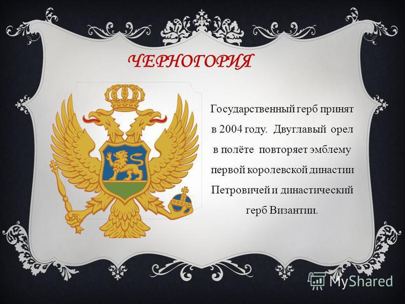 ЧЕРНОГОРИЯ Государственный герб принят в 2004 году. Двуглавый орел в полёте повторяет эмблему первой королевской династии Петровичей и династический герб Византии.
