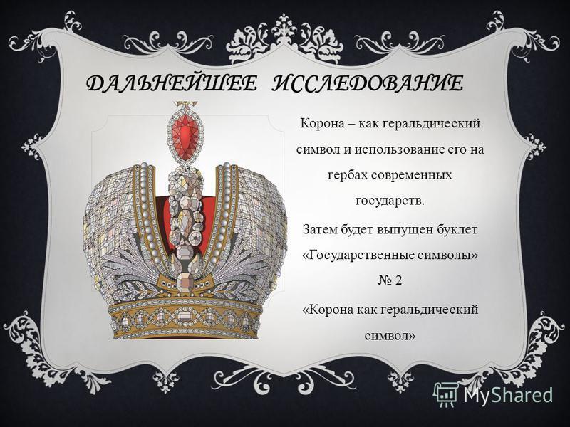 ДАЛЬНЕЙШЕЕ ИССЛЕДОВАНИЕ Корона – как геральдический символ и использование его на гербах современных государств. Затем будет выпущен буклет «Государственные символы» 2 «Корона как геральдический символ»