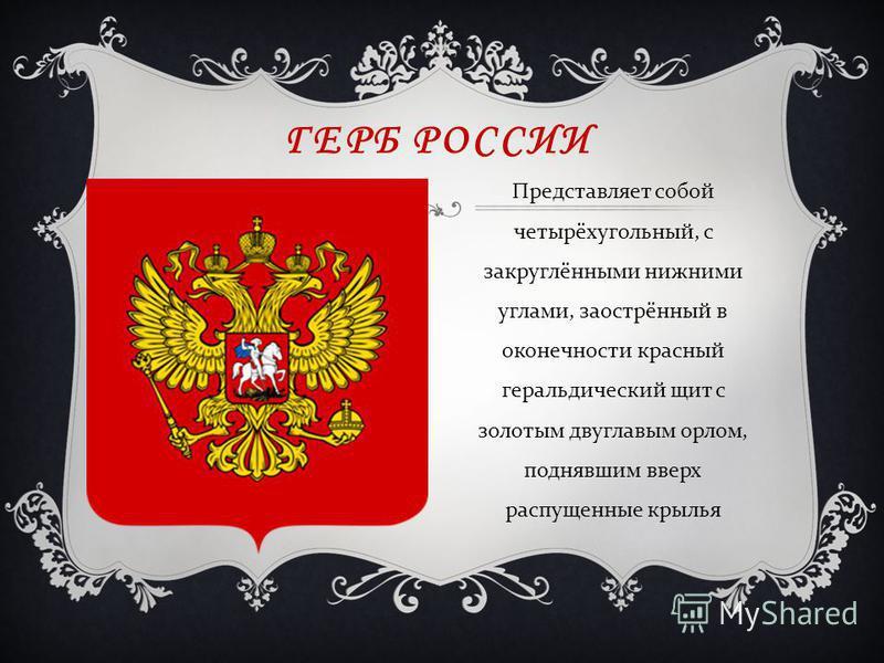 ГЕРБ РОССИИ Представляет собой четырёхугольный, с закруглёнными нижними углами, заострённый в оконечности красный геральдический щит с золотым двуглавым орлом, поднявшим вверх распущенные крылья