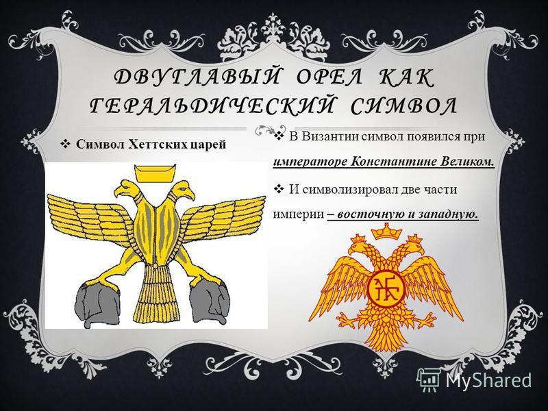 Символ Хеттских царей ДВУГЛАВЫЙ ОРЕЛ КАК ГЕРАЛЬДИЧЕСКИЙ СИМВОЛ В Византии символ появился при императоре Константине Великом. И символизировал две части империи – восточную и западную.