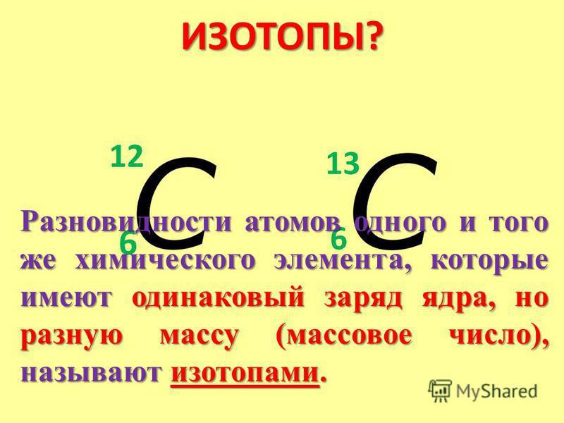 ИЗОТОПЫ? 6 6 12 13 Разновидности атомов одного и того же химического элемента, которые имеют одинаковый заряд ядра, но разную массу (массовое число), называют изотопами.
