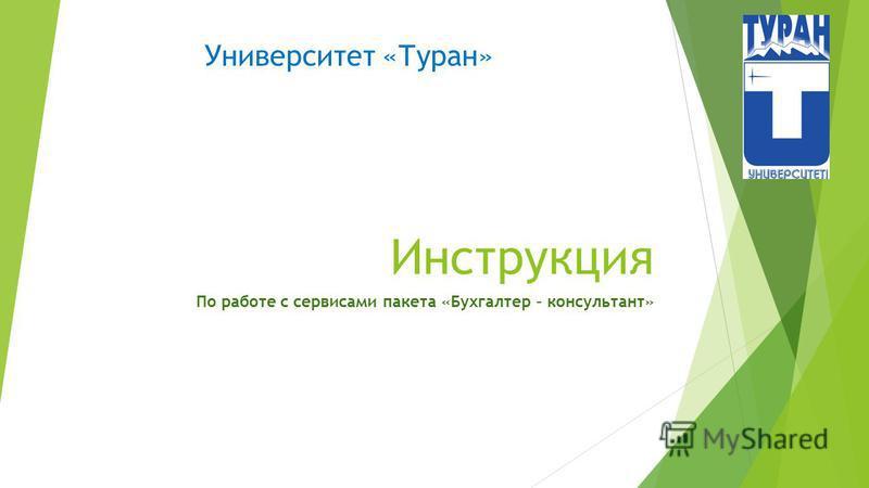 Инструкция По работе с сервисами пакета «Бухгалтер – консультант» Университет «Туран»