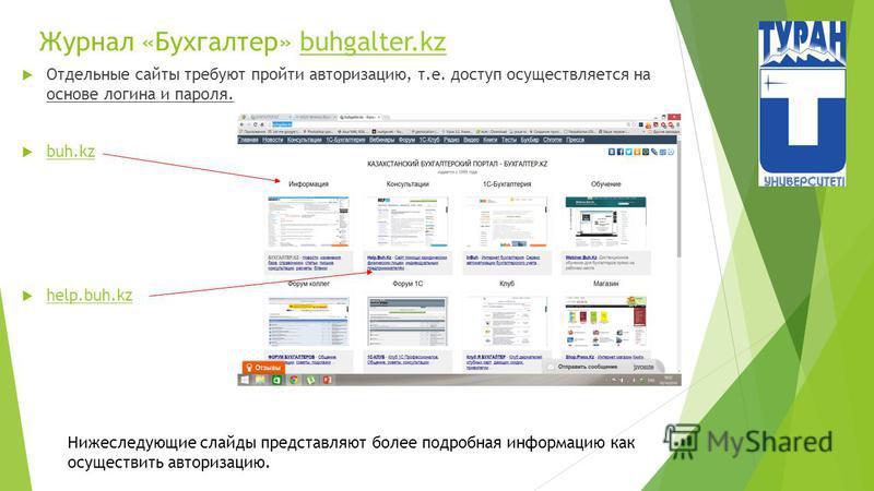 Журнал «Бухгалтер» buhgalter.kzbuhgalter.kz Отдельные сайты требуют пройти авторизацию, т.е. доступ осуществляется на основе логина и пароля. buh.kz help.buh.kz Нижеследующие слайды представляют более подробная информацию как осуществить авторизацию.